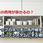 クリナップのキッチン吊戸棚をオートムーブシステムにする価格相場!